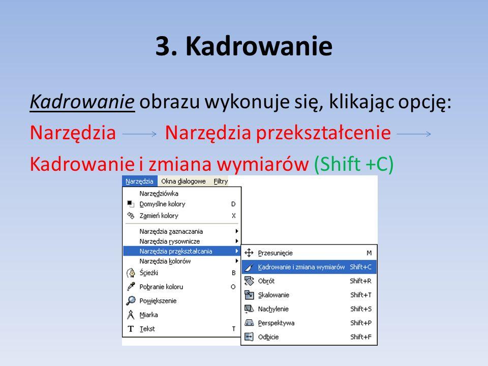 3. Kadrowanie Kadrowanie obrazu wykonuje się, klikając opcję: Narzędzia Narzędzia przekształcenie Kadrowanie i zmiana wymiarów (Shift +C)