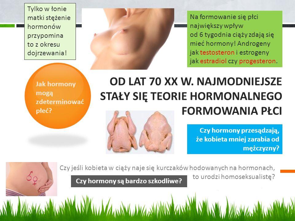OD LAT 70 XX W. NAJMODNIEJSZE STAŁY SIĘ TEORIE HORMONALNEGO FORMOWANIA PŁCI Czy jeśli kobieta w ciąży naje się kurczaków hodowanych na hormonach, to u