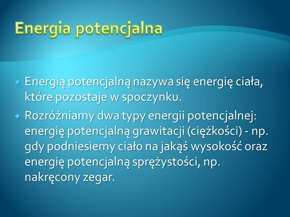 Energią potencjalną nazywa się energię ciała, które pozostaje w spoczynku. Energią potencjalną nazywa się energię ciała, które pozostaje w spoczynku.
