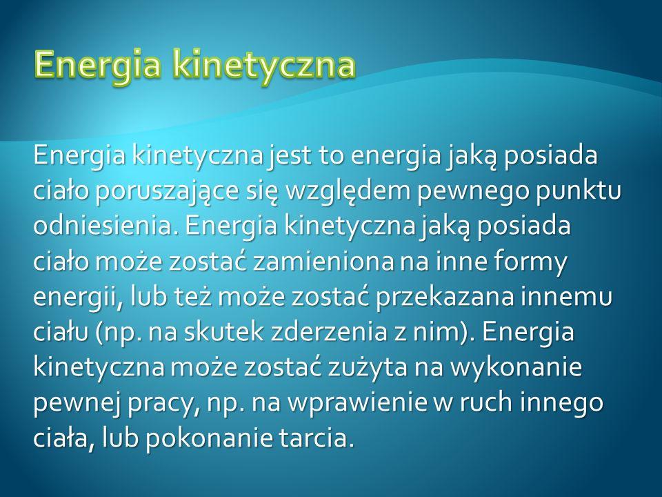 Energia kinetyczna jest to energia jaką posiada ciało poruszające się względem pewnego punktu odniesienia. Energia kinetyczna jaką posiada ciało może