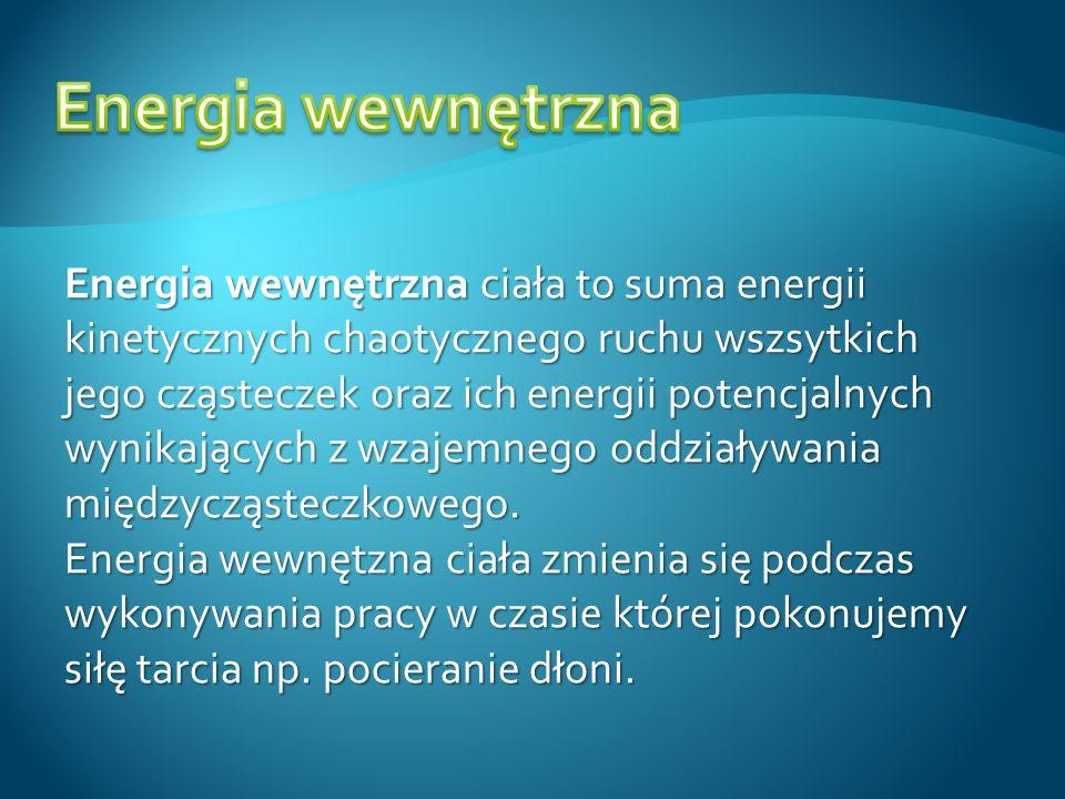 Energia wewnętrzna ciała to suma energii kinetycznych chaotycznego ruchu wszsytkich jego cząsteczek oraz ich energii potencjalnych wynikających z wzaj