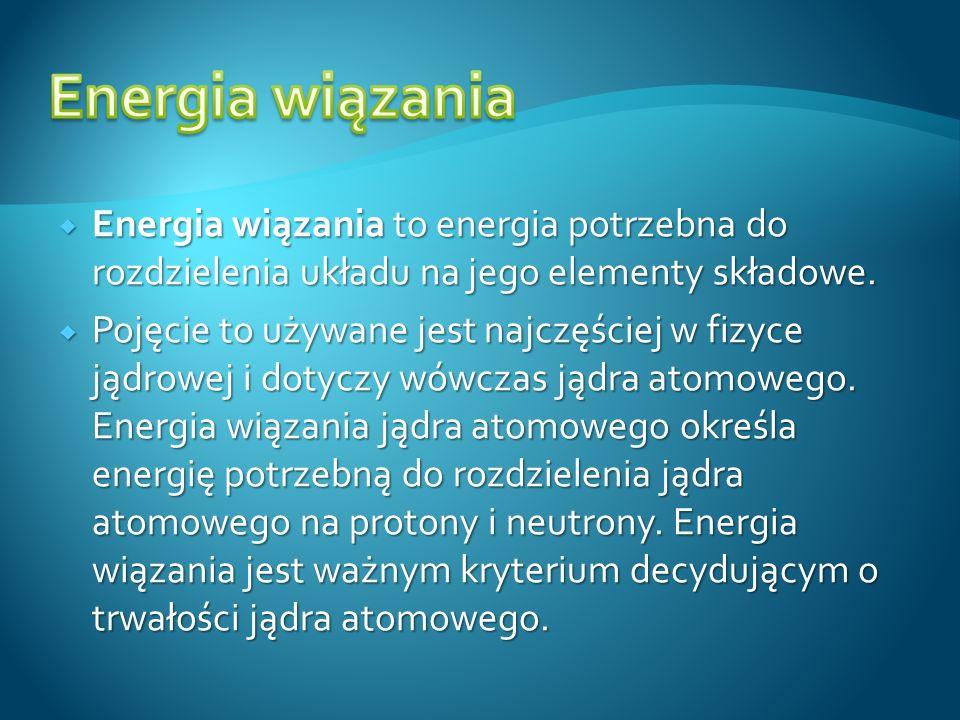 Energia wiązania to energia potrzebna do rozdzielenia układu na jego elementy składowe. Energia wiązania to energia potrzebna do rozdzielenia układu n
