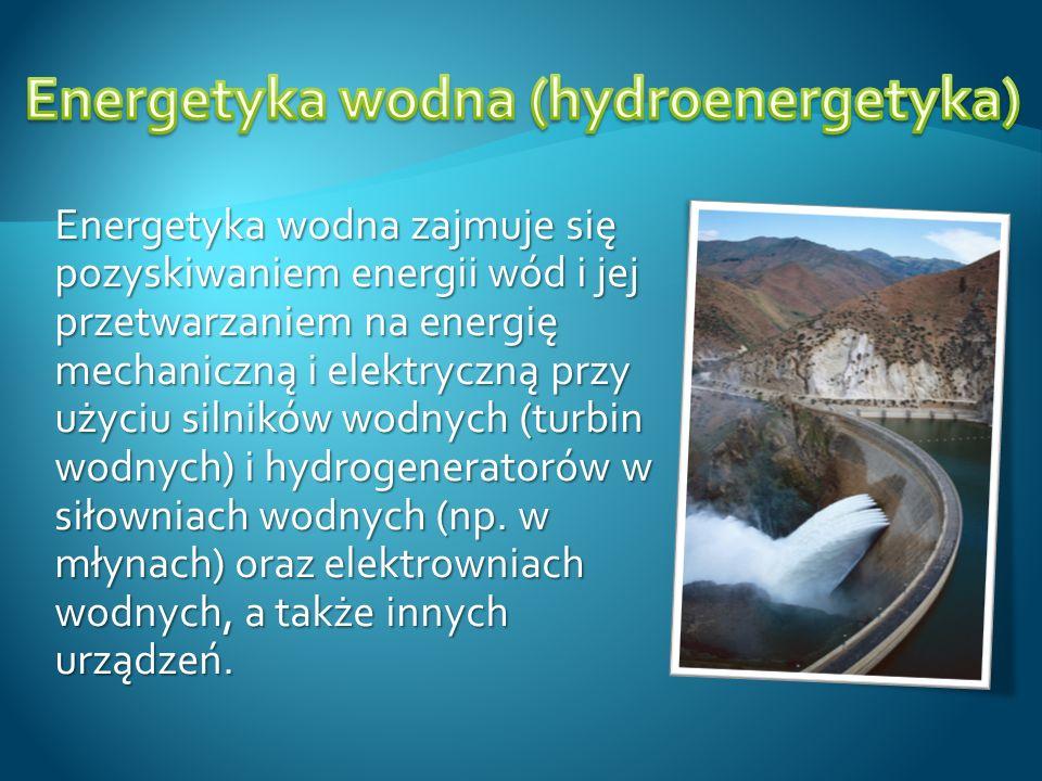 Energetyka wodna zajmuje się pozyskiwaniem energii wód i jej przetwarzaniem na energię mechaniczną i elektryczną przy użyciu silników wodnych (turbin