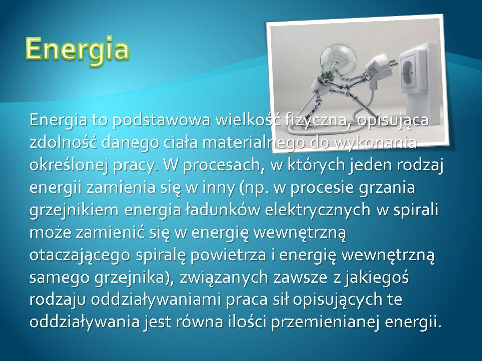 Energia to podstawowa wielkość fizyczna, opisująca zdolność danego ciała materialnego do wykonania określonej pracy. W procesach, w których jeden rodz