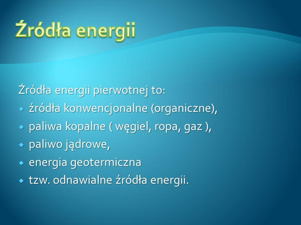 Źródła energii pierwotnej to: źródła konwencjonalne (organiczne), źródła konwencjonalne (organiczne), paliwa kopalne ( węgiel, ropa, gaz ), paliwa kop