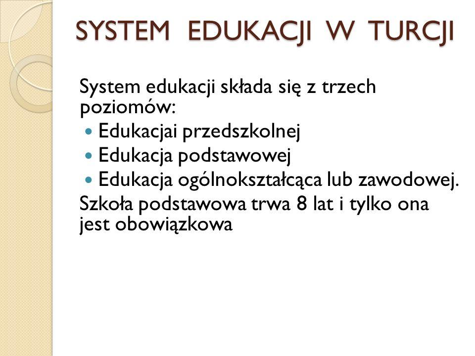 SYSTEM EDUKACJI W TURCJI System edukacji składa się z trzech poziomów: Edukacjai przedszkolnej Edukacja podstawowej Edukacja ogólnokształcąca lub zawo
