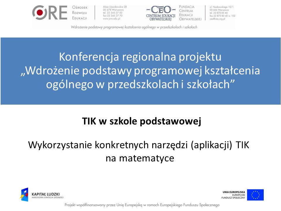 TIK w szkole podstawowej Wykorzystanie konkretnych narzędzi (aplikacji) TIK na matematyce Konferencja regionalna projektu Wdrożenie podstawy programow