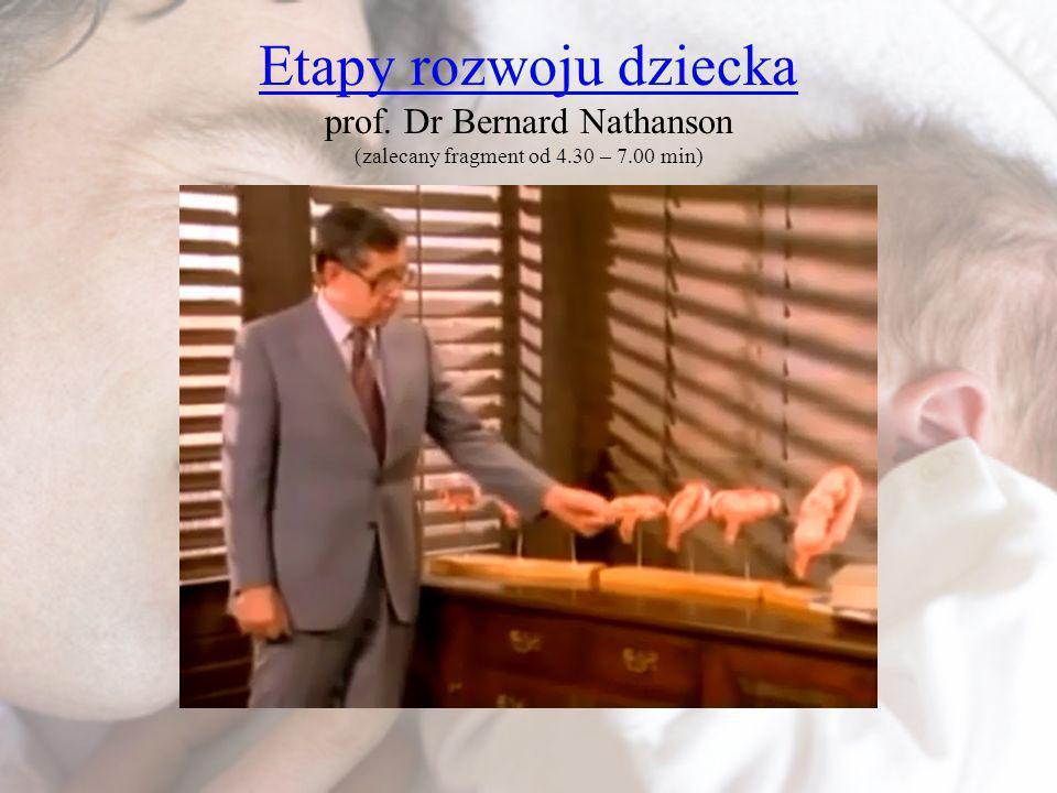 Etapy rozwoju dziecka Etapy rozwoju dziecka prof. Dr Bernard Nathanson (zalecany fragment od 4.30 – 7.00 min)