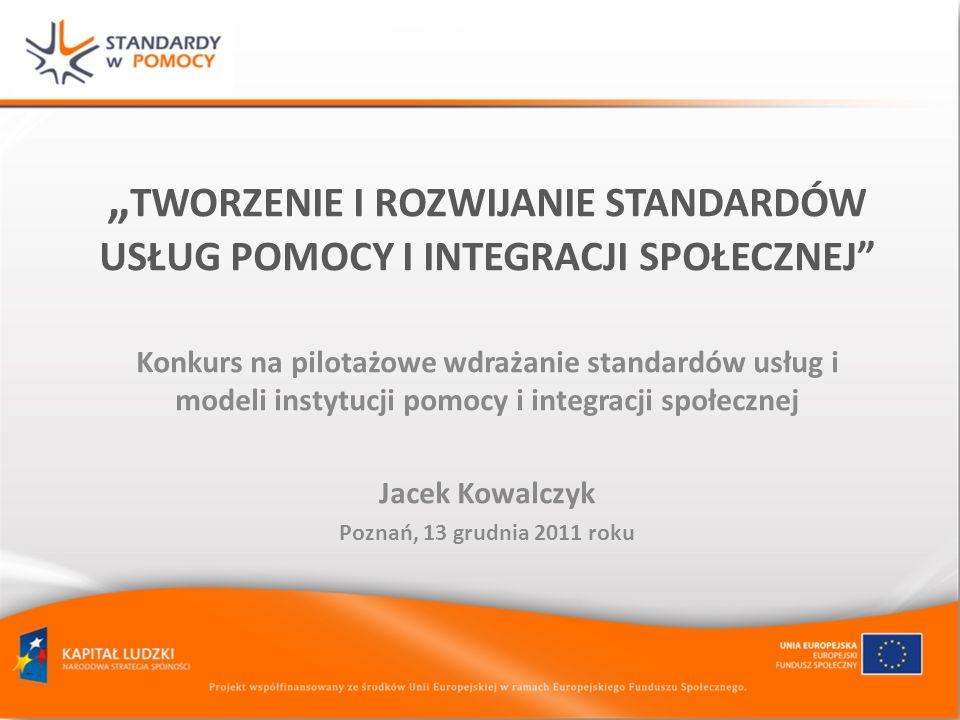 TWORZENIE I ROZWIJANIE STANDARDÓW USŁUG POMOCY I INTEGRACJI SPOŁECZNEJ Konkurs na pilotażowe wdrażanie standardów usług i modeli instytucji pomocy i integracji społecznej Jacek Kowalczyk Poznań, 13 grudnia 2011 roku