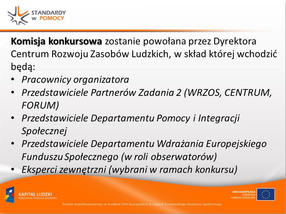 Komisja konkursowa Komisja konkursowa zostanie powołana przez Dyrektora Centrum Rozwoju Zasobów Ludzkich, w skład której wchodzić będą: Pracownicy organizatora Przedstawiciele Partnerów Zadania 2 (WRZOS, CENTRUM, FORUM) Przedstawiciele Departamentu Pomocy i Integracji Społecznej Przedstawiciele Departamentu Wdrażania Europejskiego Funduszu Społecznego (w roli obserwatorów) Eksperci zewnętrzni (wybrani w ramach konkursu)