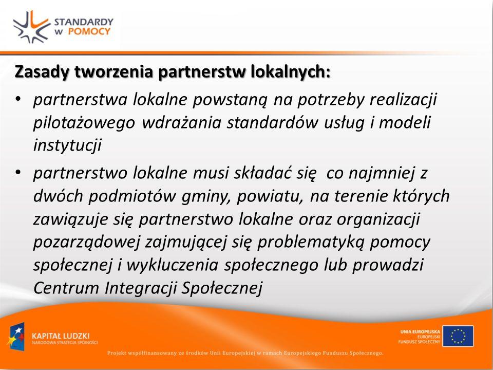Zasady tworzenia partnerstw lokalnych: partnerstwa lokalne powstaną na potrzeby realizacji pilotażowego wdrażania standardów usług i modeli instytucji partnerstwo lokalne musi składać się co najmniej z dwóch podmiotów gminy, powiatu, na terenie których zawiązuje się partnerstwo lokalne oraz organizacji pozarządowej zajmującej się problematyką pomocy społecznej i wykluczenia społecznego lub prowadzi Centrum Integracji Społecznej