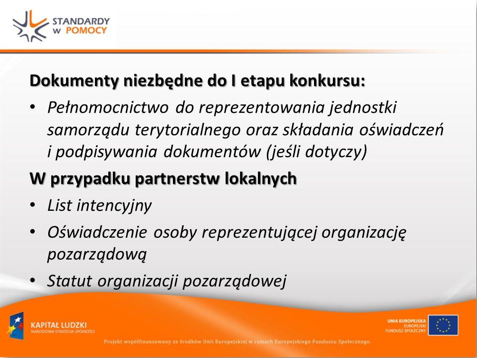 Dokumenty niezbędne do I etapu konkursu: Pełnomocnictwo do reprezentowania jednostki samorządu terytorialnego oraz składania oświadczeń i podpisywania dokumentów (jeśli dotyczy) W przypadku partnerstw lokalnych List intencyjny Oświadczenie osoby reprezentującej organizację pozarządową Statut organizacji pozarządowej