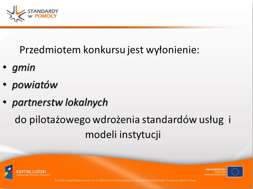 Przedmiotem konkursu jest wyłonienie: gmin gmin powiatów powiatów partnerstw lokalnych partnerstw lokalnych do pilotażowego wdrożenia standardów usług i modeli instytucji