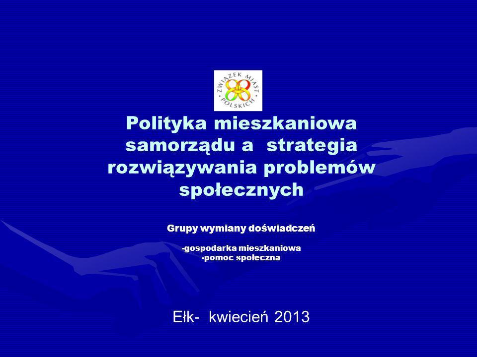 Polityka mieszkaniowa samorządu a strategia rozwiązywania problemów społecznych Grupy wymiany doświadczeń -gospodarka mieszkaniowa -pomoc społeczna Ełk- kwiecień 2013