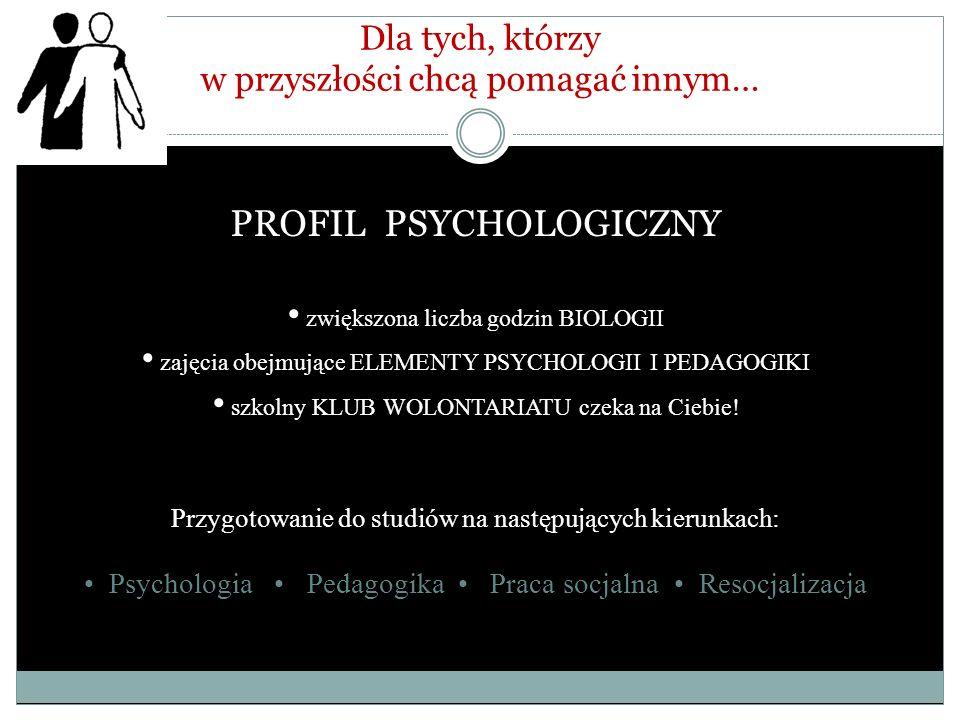 Dla tych, którzy w przyszłości chcą pomagać innym… PROFIL PSYCHOLOGICZNY zwiększona liczba godzin BIOLOGII zajęcia obejmujące ELEMENTY PSYCHOLOGII I P