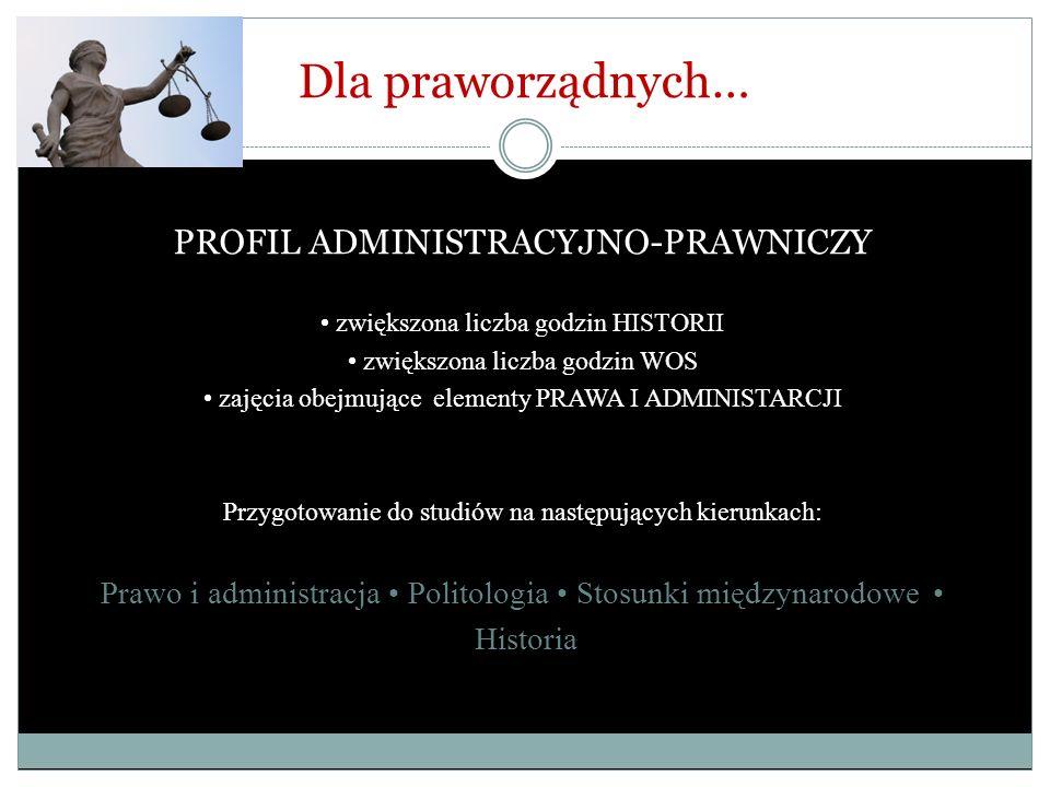 Dla praworządnych… PROFIL ADMINISTRACYJNO-PRAWNICZY zwiększona liczba godzin HISTORII zwiększona liczba godzin WOS zajęcia obejmujące elementy PRAWA I