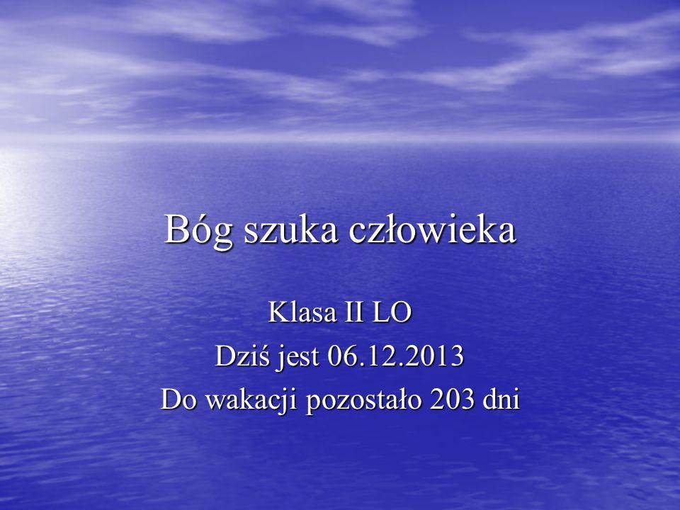 Bóg szuka człowieka Klasa II LO Dziś jest 06.12.2013 Do wakacji pozostało 203 dni