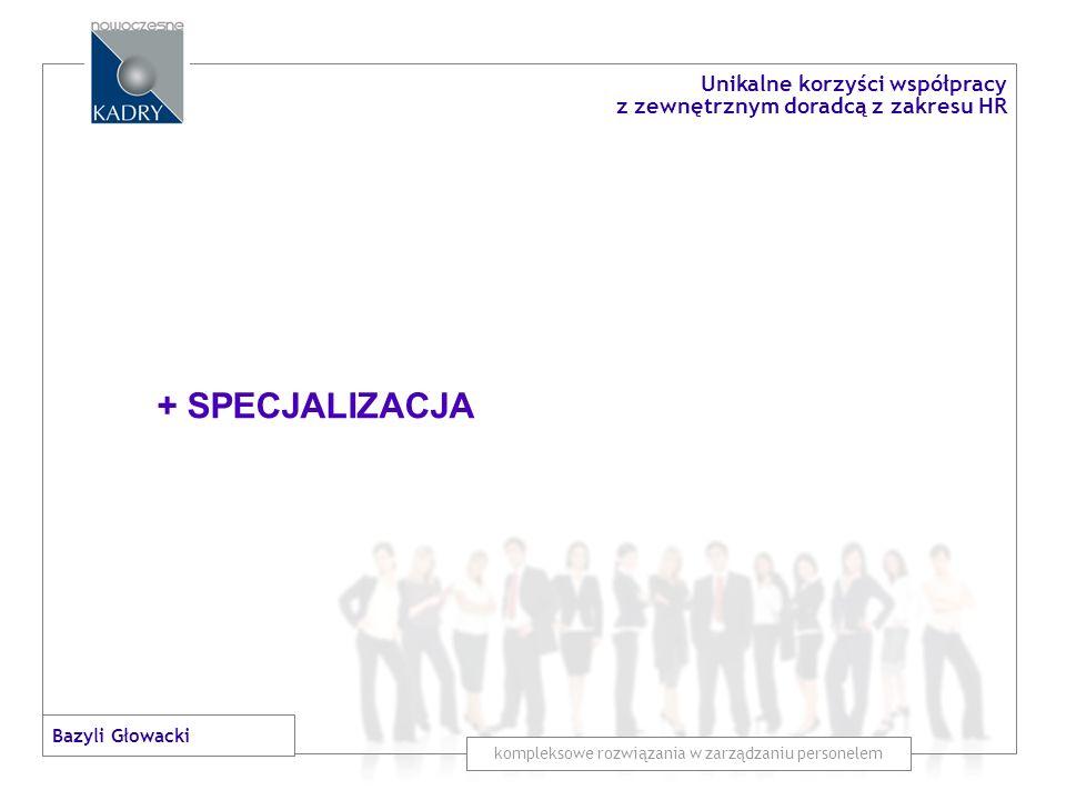 + SPECJALIZACJA + KOLEKCJA DOŚWIADCZEŃ kompleksowe rozwiązania w zarządzaniu personelem Unikalne korzyści współpracy z zewnętrznym doradcą z zakresu HR Bazyli Głowacki