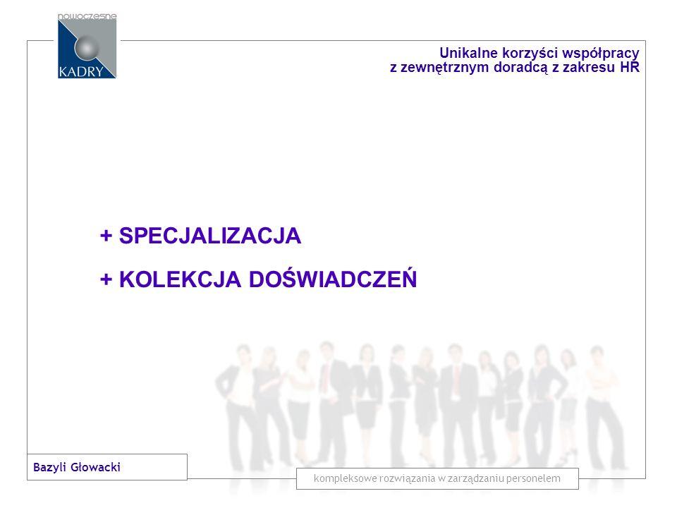 + SPECJALIZACJA + KOLEKCJA DOŚWIADCZEŃ + NIEZALEŻNE, OBIEKTYWNE SPOJRZENIE kompleksowe rozwiązania w zarządzaniu personelem Unikalne korzyści współpracy z zewnętrznym doradcą z zakresu HR Bazyli Głowacki