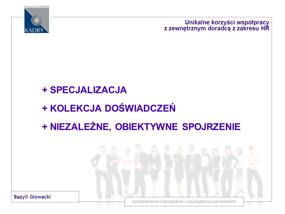 + SPECJALIZACJA + KOLEKCJA DOŚWIADCZEŃ + NIEZALEŻNE, OBIEKTYWNE SPOJRZENIE + SZYBKOŚC DZIAŁANIA kompleksowe rozwiązania w zarządzaniu personelem Unikalne korzyści współpracy z zewnętrznym doradcą z zakresu HR Bazyli Głowacki