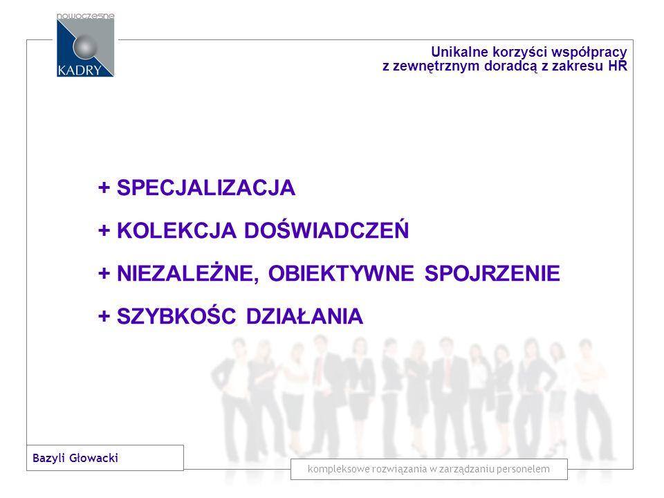 + SPECJALIZACJA + KOLEKCJA DOŚWIADCZEŃ + NIEZALEŻNE, OBIEKTYWNE SPOJRZENIE + SZYBKOŚC DZIAŁANIA + SPRAWDZONE METODY POSTĘPOWANIA kompleksowe rozwiązania w zarządzaniu personelem Unikalne korzyści współpracy z zewnętrznym doradcą z zakresu HR Bazyli Głowacki