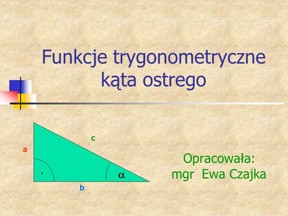 Funkcje trygonometryczne kąta ostrego Opracowała: mgr Ewa Czajka a b c.