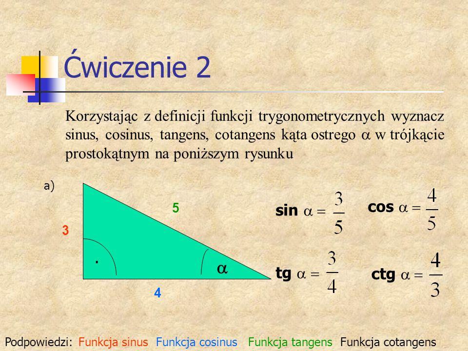 Ćwiczenie 2 Korzystając z definicji funkcji trygonometrycznych wyznacz sinus, cosinus, tangens, cotangens kąta ostrego w trójkącie prostokątnym na pon