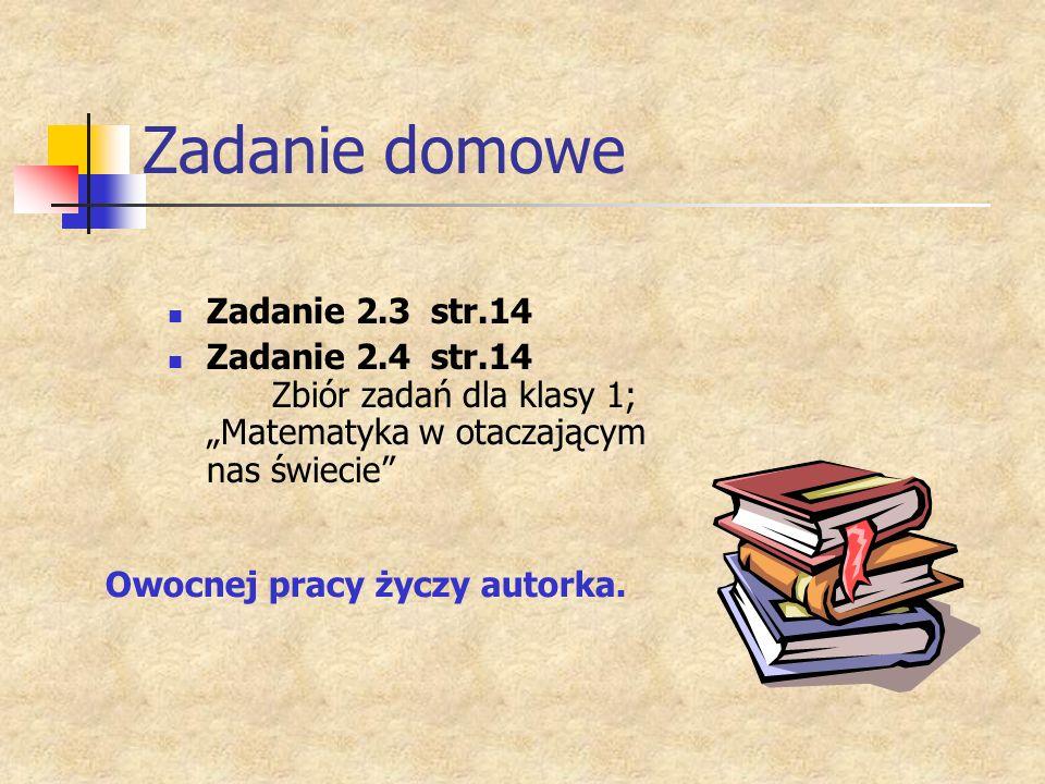 Zadanie domowe Zadanie 2.3 str.14 Zadanie 2.4 str.14 Zbiór zadań dla klasy 1; Matematyka w otaczającym nas świecie Owocnej pracy życzy autorka.