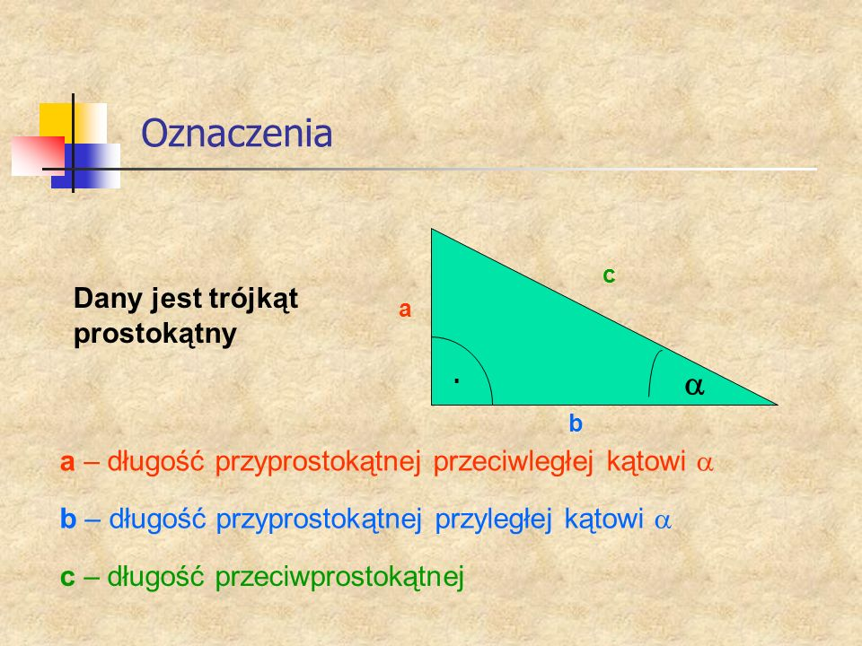 Oznaczenia Dany jest trójkąt prostokątny a b c a – długość przyprostokątnej przeciwległej kątowi b – długość przyprostokątnej przyległej kątowi c – dł