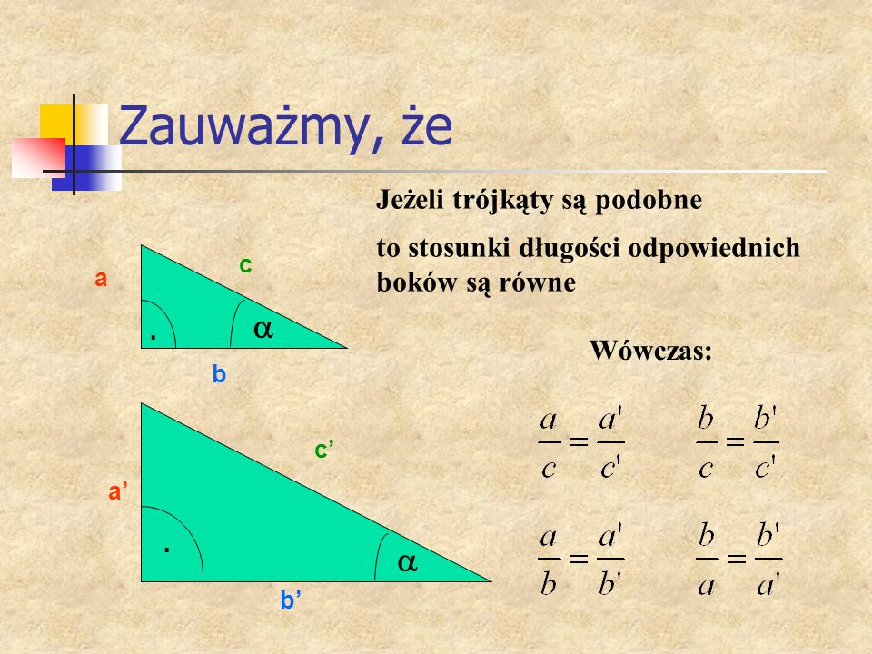 Zauważmy, że a b c a b c Jeżeli trójkąty są podobne Wówczas: to stosunki długości odpowiednich boków są równe..