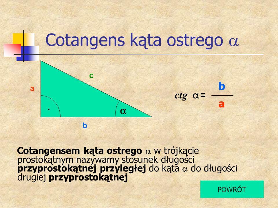 Cotangens kąta ostrego a b c Cotangensem kąta ostrego w trójkącie prostokątnym nazywamy stosunek długości przyprostokątnej przyległej do kąta do długo