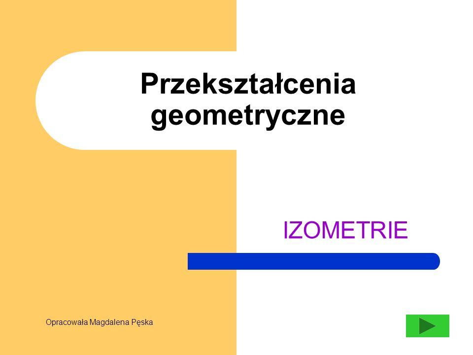 Przekształcenia geometryczne IZOMETRIE Opracowała Magdalena Pęska
