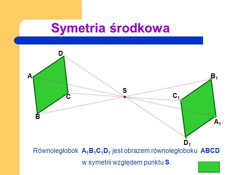 Symetria środkowa B C D A A 1 B 1 D 1 C 1 Równoległobok A 1 B 1 C 1 D 1 jest obrazem równoległoboku ABCD w symetrii względem punktu S.