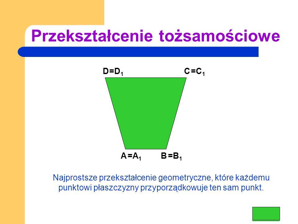 Przekształcenie tożsamościowe DC BA =A 1 =B 1 =C 1 =D 1 Najprostsze przekształcenie geometryczne, które każdemu punktowi płaszczyzny przyporządkowuje ten sam punkt.
