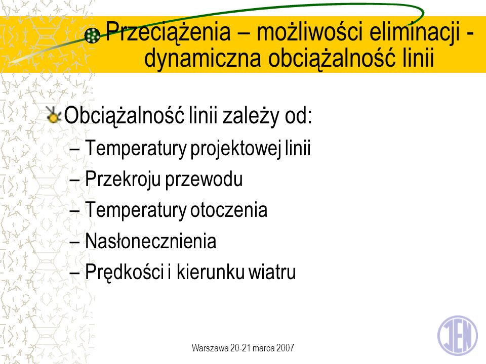 Warszawa 20-21 marca 2007 Przeciążenia – możliwości eliminacji - dynamiczna obciążalność linii Obciążalność linii zależy od: –Temperatury projektowej