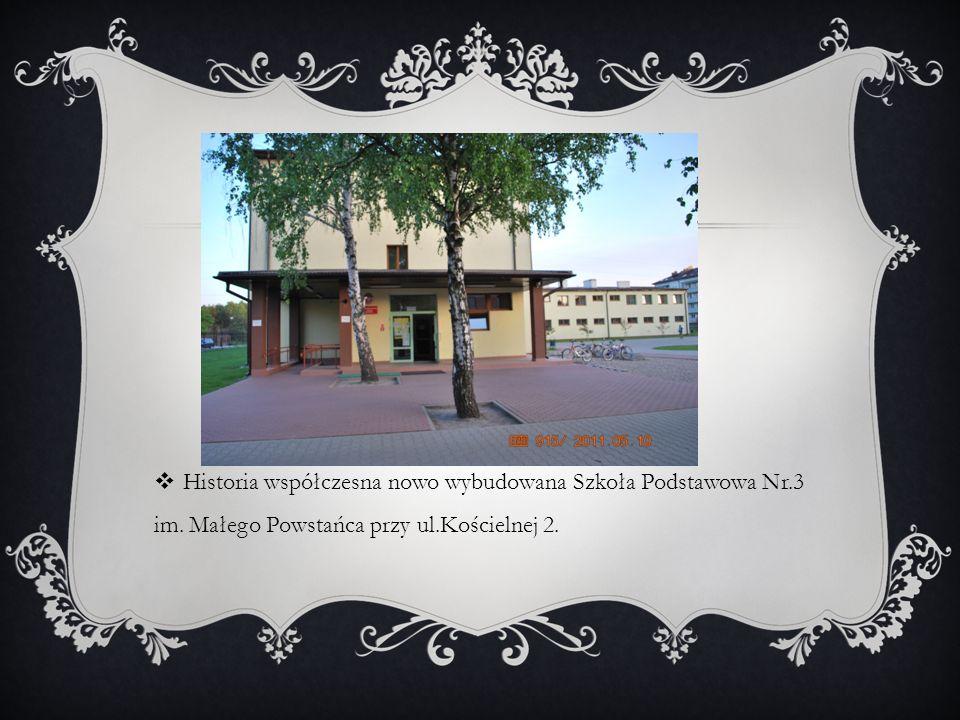 Historia współczesna nowo wybudowana Szkoła Podstawowa Nr.3 im. Małego Powstańca przy ul.Kościelnej 2.