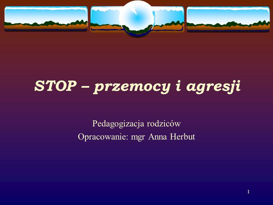 1 STOP – przemocy i agresji Pedagogizacja rodziców Opracowanie: mgr Anna Herbut