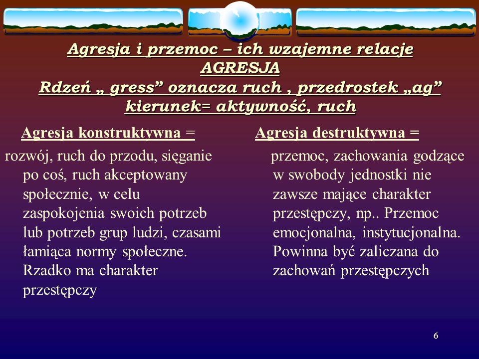 6 Agresja i przemoc – ich wzajemne relacje AGRESJA Rdzeń gress oznacza ruch, przedrostek ag kierunek= aktywność, ruch Agresja konstruktywna = rozwój, ruch do przodu, sięganie po coś, ruch akceptowany społecznie, w celu zaspokojenia swoich potrzeb lub potrzeb grup ludzi, czasami łamiąca normy społeczne.