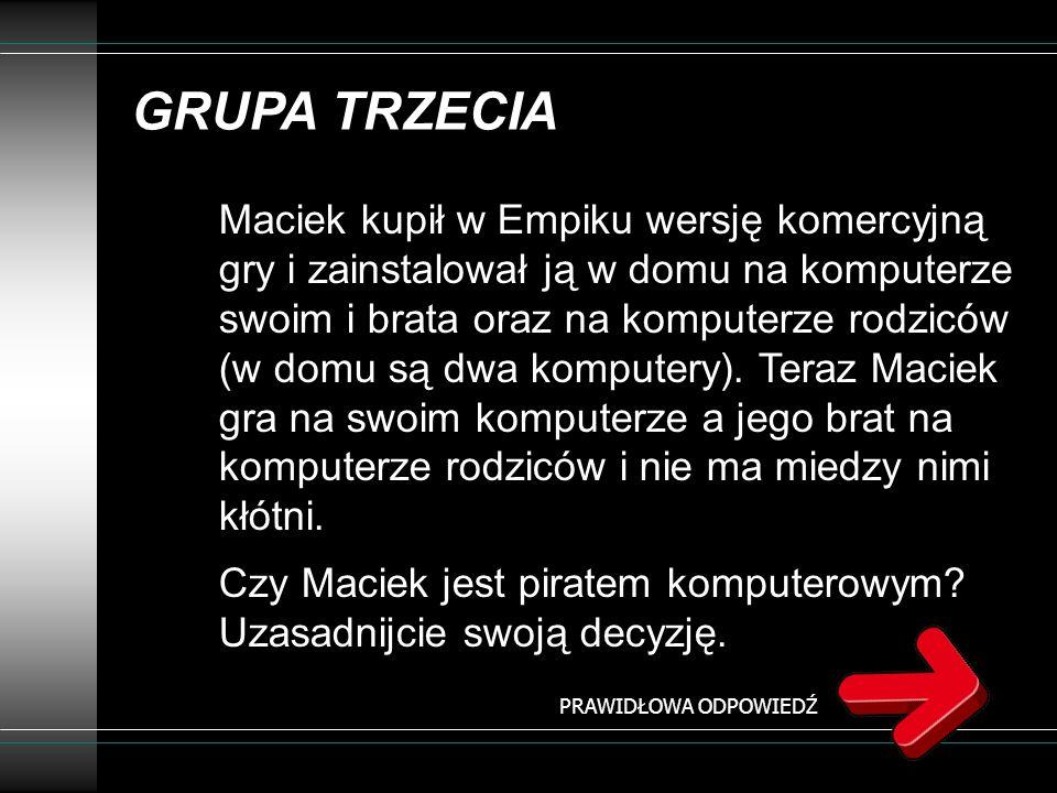 GRUPA TRZECIA Maciek kupił w Empiku wersję komercyjną gry i zainstalował ją w domu na komputerze swoim i brata oraz na komputerze rodziców (w domu są