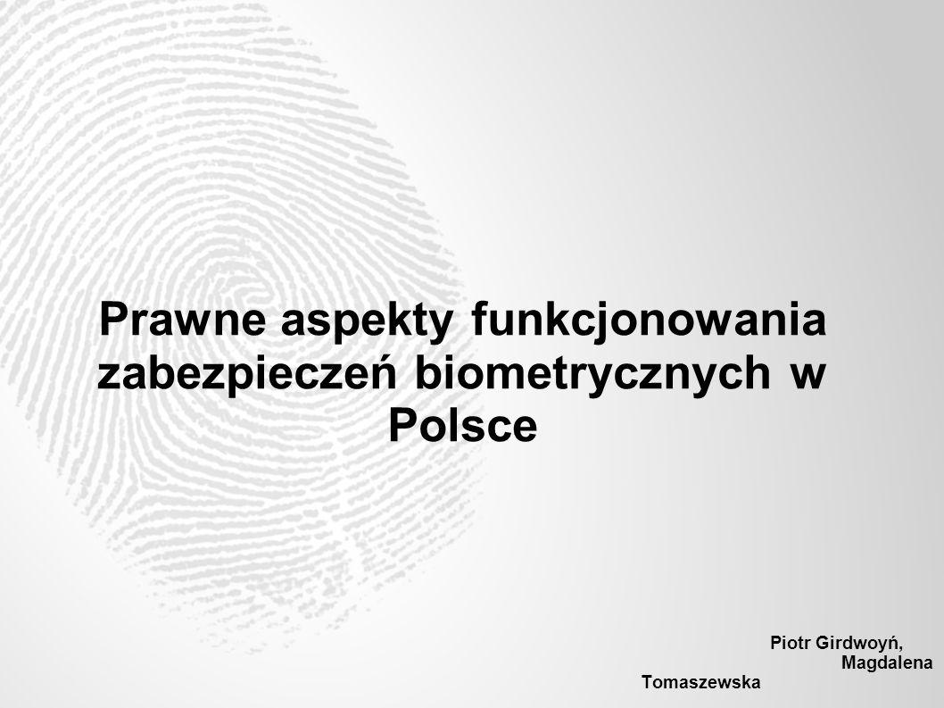 Biometria Przenikanie się aspektów technologicznych, prawnych, społecznych Aspekt prawny: Odpowiednie wykorzystywanie rozwoju technologicznego Znalezienie równowagi pomiędzy określonymi rodzajami dóbr Wdrożenie procedur odpowiednich do zamierzonego celu