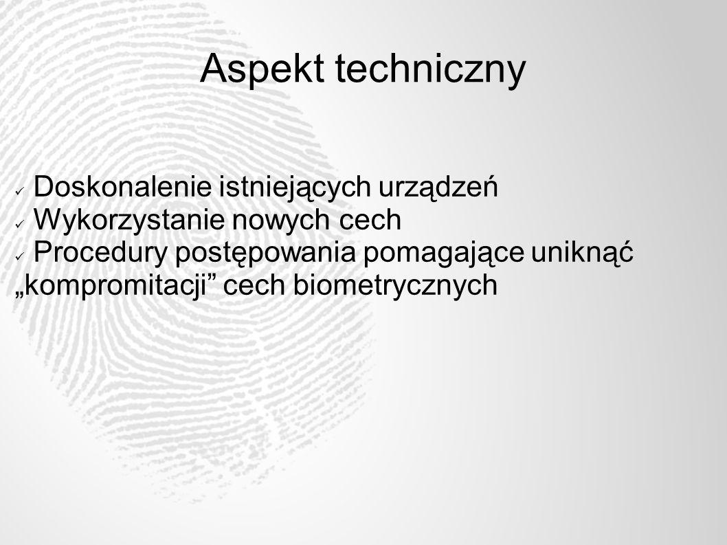 Aspekt techniczny Doskonalenie istniejących urządzeń Wykorzystanie nowych cech Procedury postępowania pomagające uniknąć kompromitacji cech biometrycz