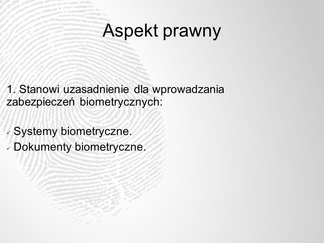 Aspekt prawny 1. Stanowi uzasadnienie dla wprowadzania zabezpieczeń biometrycznych: Systemy biometryczne. Dokumenty biometryczne.