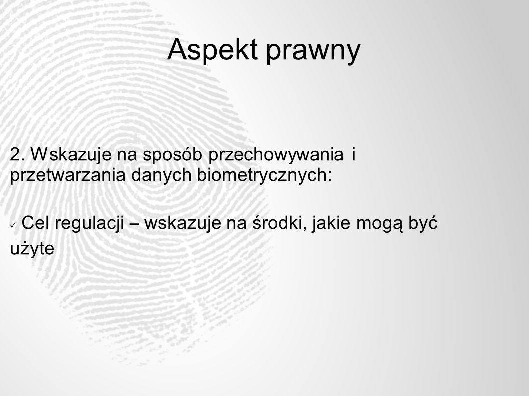 Aspekt prawny 2. Wskazuje na sposób przechowywania i przetwarzania danych biometrycznych: Cel regulacji – wskazuje na środki, jakie mogą być użyte