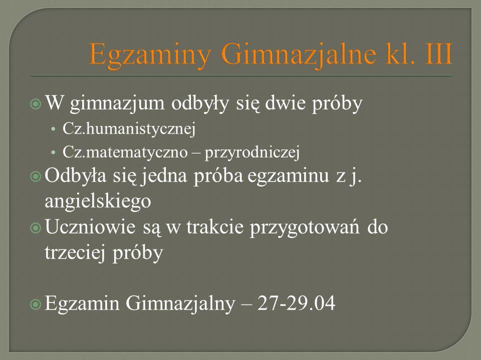 Egzaminy Gimnazjalne kl. III W gimnazjum odbyły się dwie próby Cz.humanistycznej Cz.matematyczno – przyrodniczej Odbyła się jedna próba egzaminu z j.