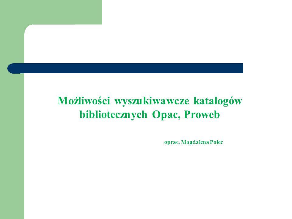 Możliwości wyszukiwawcze katalogów bibliotecznych Opac, Proweb oprac. Magdalena Połeć