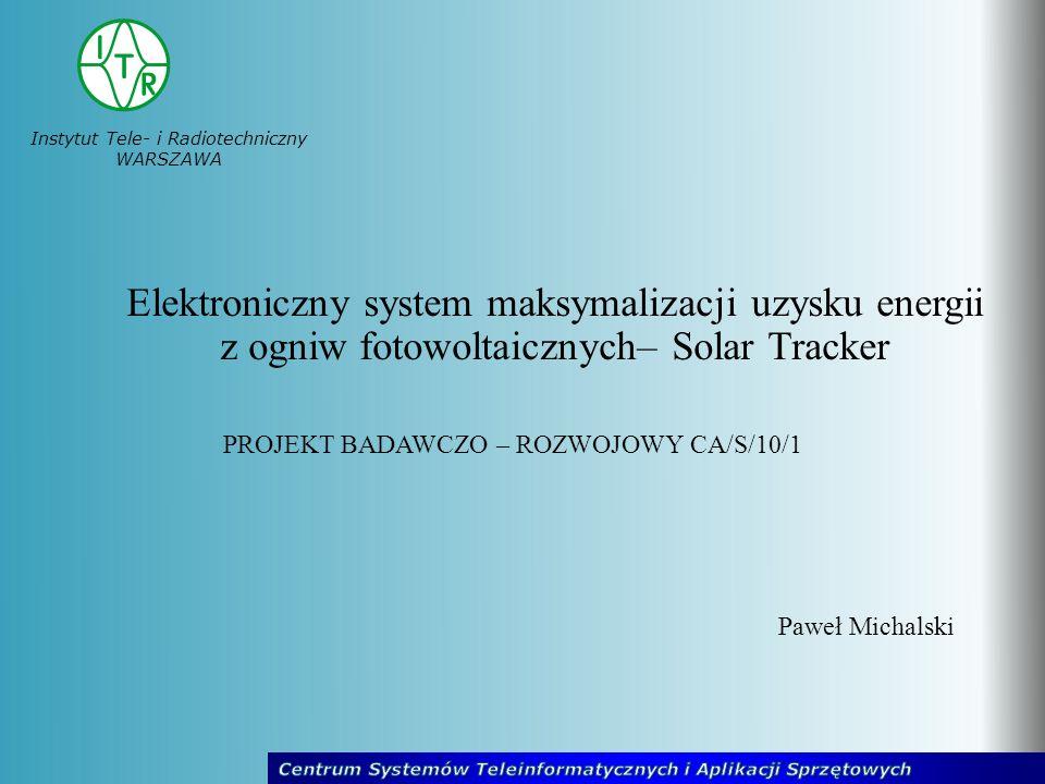 Instytut Tele- i Radiotechniczny WARSZAWA Elektroniczny system maksymalizacji uzysku energii z ogniw fotowoltaicznych– Solar Tracker Paweł Michalski P
