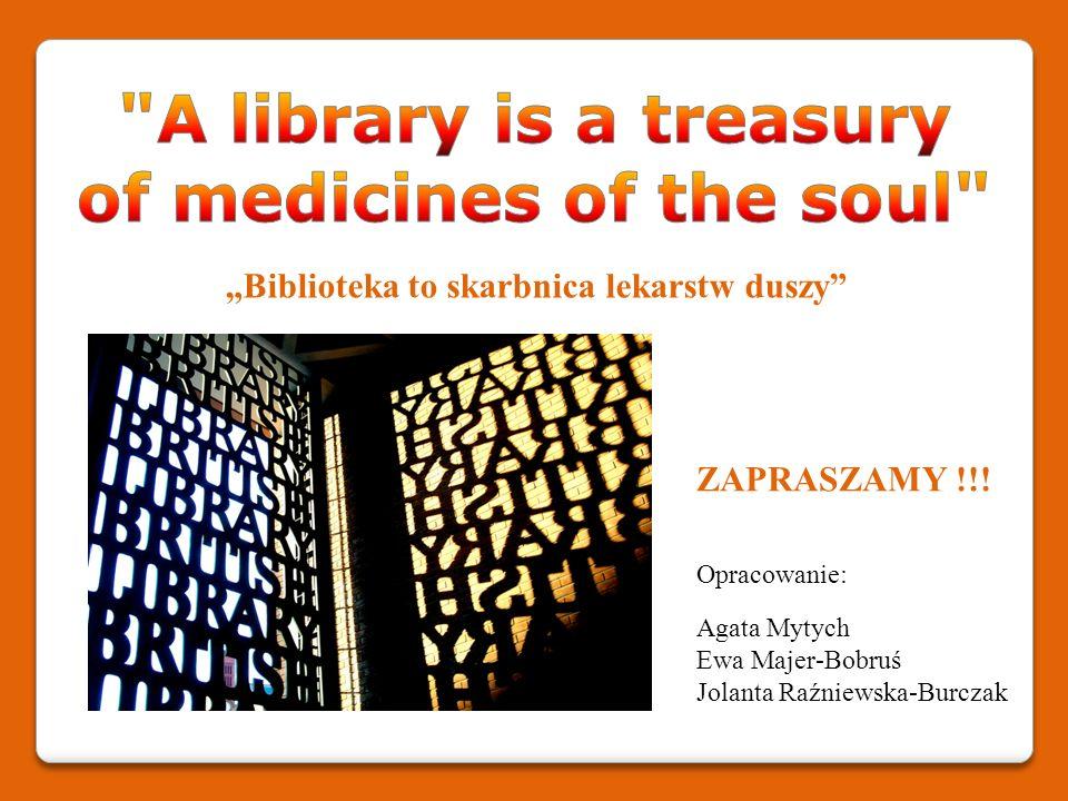 Biblioteka to skarbnica lekarstw duszy ZAPRASZAMY !!! Opracowanie: Agata Mytych Ewa Majer-Bobruś Jolanta Raźniewska-Burczak
