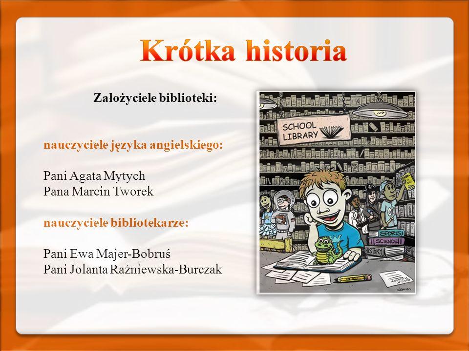 Założyciele biblioteki: nauczyciele języka angielskiego: Pani Agata Mytych Pana Marcin Tworek nauczyciele bibliotekarze: Pani Ewa Majer-Bobruś Pani Jo