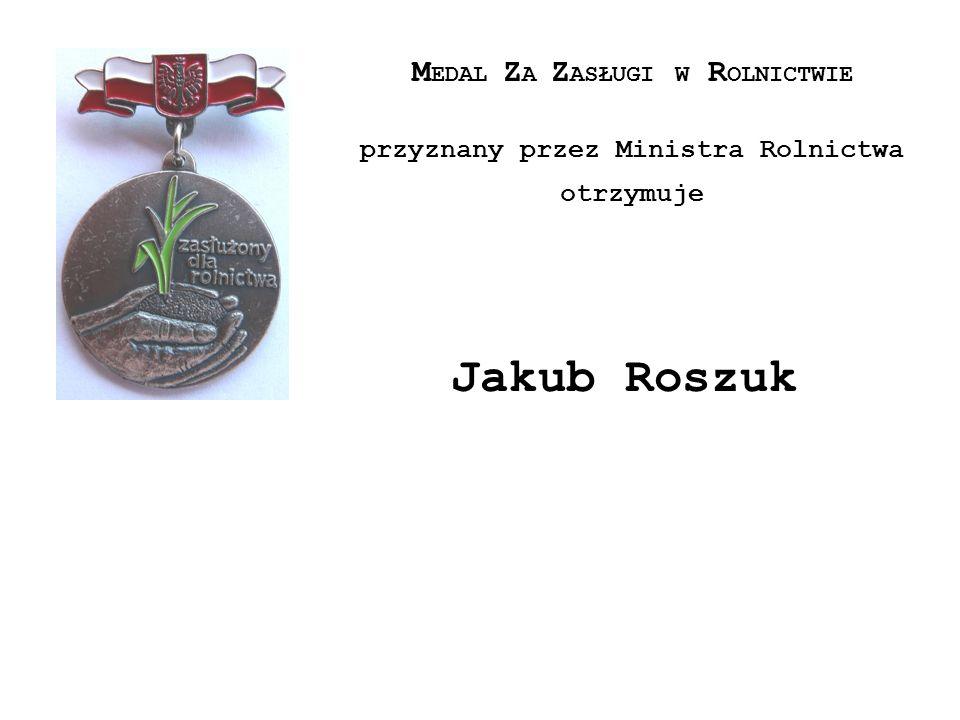 M EDAL Z A Z ASŁUGI W R OLNICTWIE przyznany przez Ministra Rolnictwa otrzymuje Jakub Roszuk