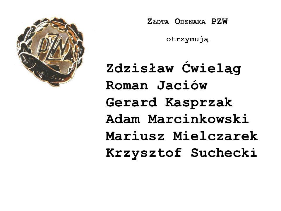 Z ŁOTA O DZNAKA PZW otrzymują Zdzisław Ćwieląg Roman Jaciów Gerard Kasprzak Adam Marcinkowski Mariusz Mielczarek Krzysztof Suchecki